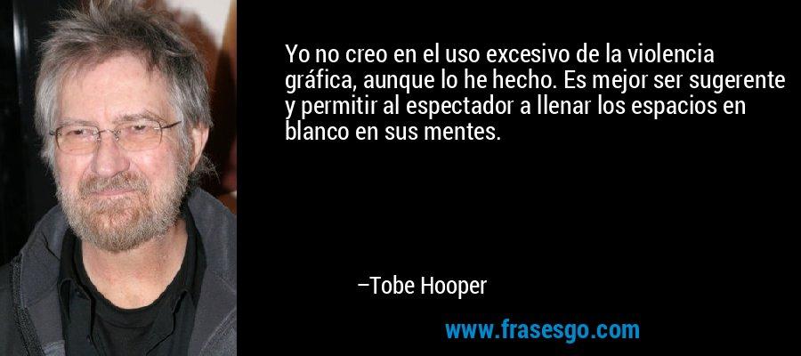 Yo no creo en el uso excesivo de la violencia gráfica, aunque lo he hecho. Es mejor ser sugerente y permitir al espectador a llenar los espacios en blanco en sus mentes. – Tobe Hooper