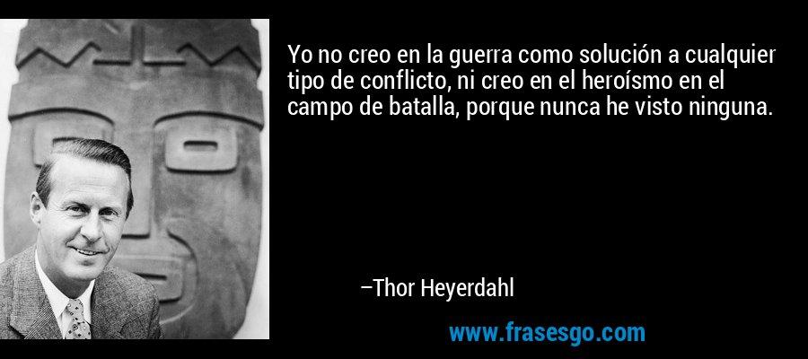 Yo no creo en la guerra como solución a cualquier tipo de conflicto, ni creo en el heroísmo en el campo de batalla, porque nunca he visto ninguna. – Thor Heyerdahl