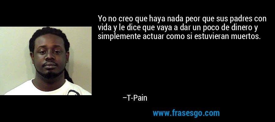 Yo no creo que haya nada peor que sus padres con vida y le dice que vaya a dar un poco de dinero y simplemente actuar como si estuvieran muertos. – T-Pain