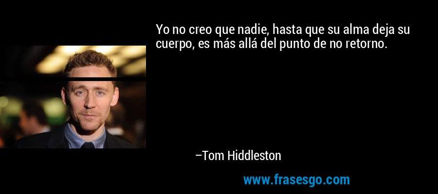 Yo no creo que nadie, hasta que su alma deja su cuerpo, es más allá del punto de no retorno. – Tom Hiddleston