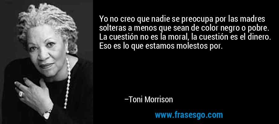 Yo no creo que nadie se preocupa por las madres solteras a menos que sean de color negro o pobre. La cuestión no es la moral, la cuestión es el dinero. Eso es lo que estamos molestos por. – Toni Morrison