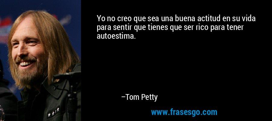Yo no creo que sea una buena actitud en su vida para sentir que tienes que ser rico para tener autoestima. – Tom Petty