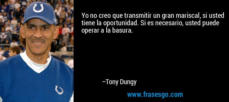 Yo no creo que transmitir un gran mariscal, si usted tiene la oportunidad. Si es necesario, usted puede operar a la basura. – Tony Dungy