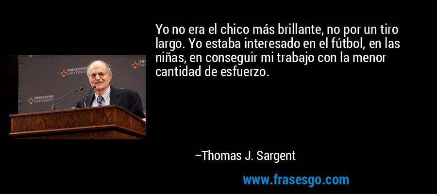 Yo no era el chico más brillante, no por un tiro largo. Yo estaba interesado en el fútbol, en las niñas, en conseguir mi trabajo con la menor cantidad de esfuerzo. – Thomas J. Sargent