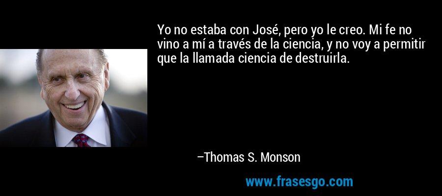 Yo no estaba con José, pero yo le creo. Mi fe no vino a mí a través de la ciencia, y no voy a permitir que la llamada ciencia de destruirla. – Thomas S. Monson