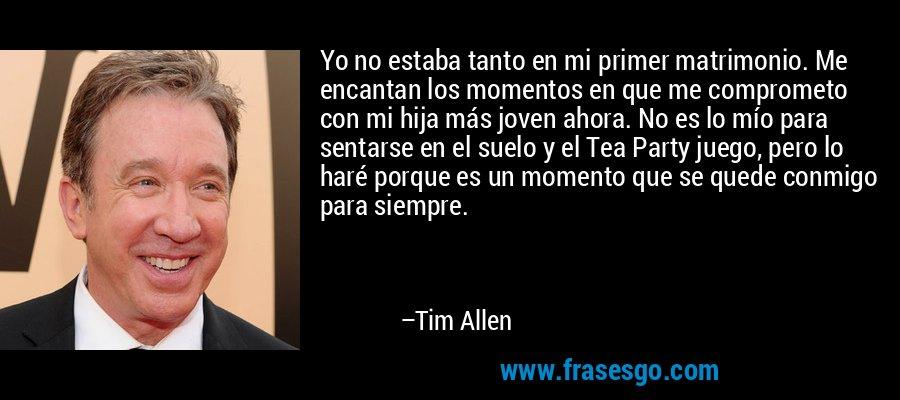 Yo no estaba tanto en mi primer matrimonio. Me encantan los momentos en que me comprometo con mi hija más joven ahora. No es lo mío para sentarse en el suelo y el Tea Party juego, pero lo haré porque es un momento que se quede conmigo para siempre. – Tim Allen