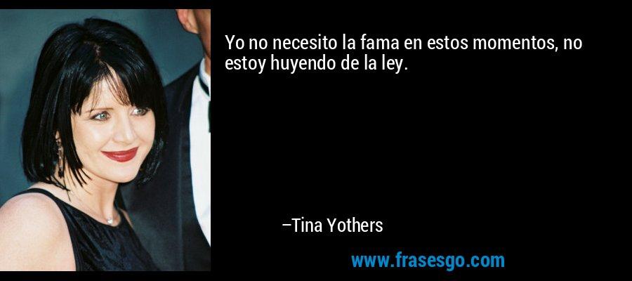 Yo no necesito la fama en estos momentos, no estoy huyendo de la ley. – Tina Yothers