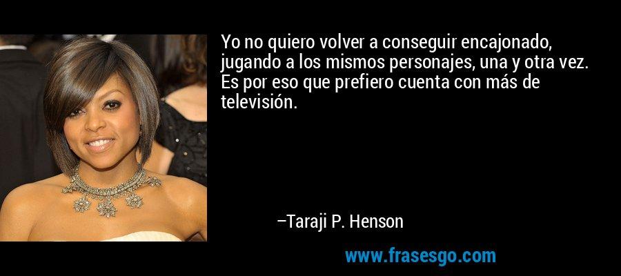 Yo no quiero volver a conseguir encajonado, jugando a los mismos personajes, una y otra vez. Es por eso que prefiero cuenta con más de televisión. – Taraji P. Henson