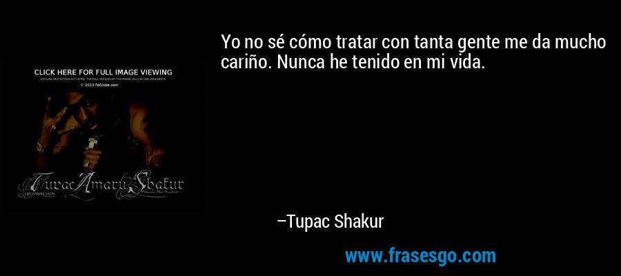 Yo no sé cómo tratar con tanta gente me da mucho cariño. Nunca he tenido en mi vida. – Tupac Shakur