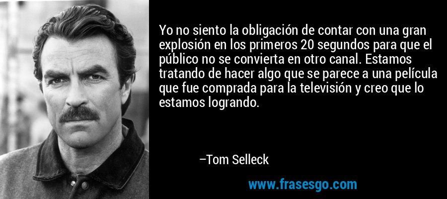 Yo no siento la obligación de contar con una gran explosión en los primeros 20 segundos para que el público no se convierta en otro canal. Estamos tratando de hacer algo que se parece a una película que fue comprada para la televisión y creo que lo estamos logrando. – Tom Selleck