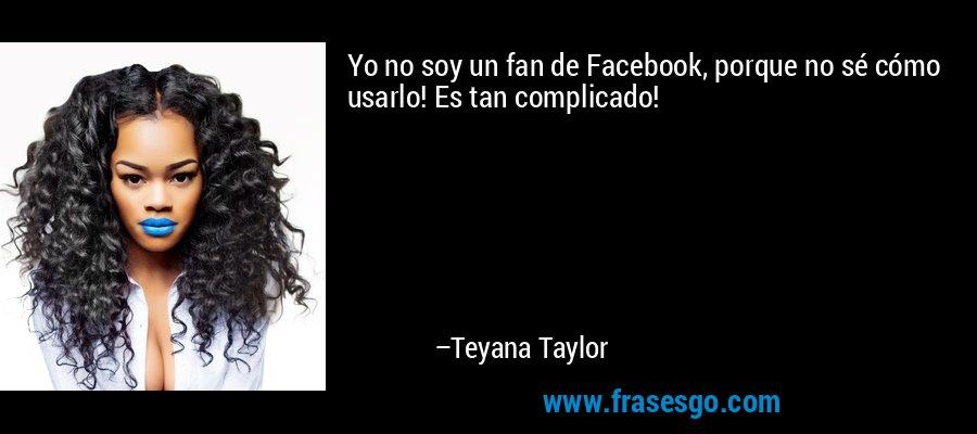Yo no soy un fan de Facebook, porque no sé cómo usarlo! Es tan complicado! – Teyana Taylor