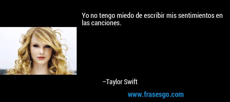 Yo no tengo miedo de escribir mis sentimientos en las canciones. – Taylor Swift