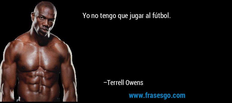 Yo no tengo que jugar al fútbol. – Terrell Owens