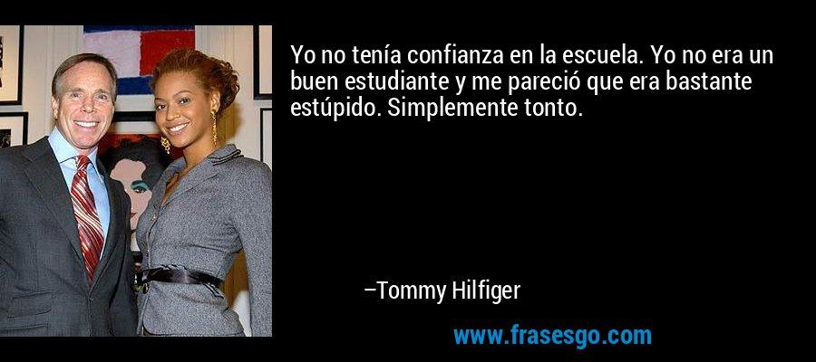 Yo no tenía confianza en la escuela. Yo no era un buen estudiante y me pareció que era bastante estúpido. Simplemente tonto. – Tommy Hilfiger