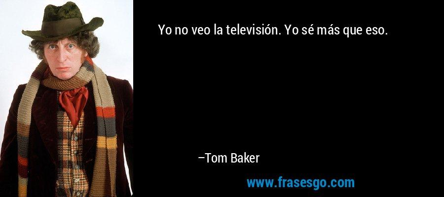 Yo no veo la televisión. Yo sé más que eso. – Tom Baker