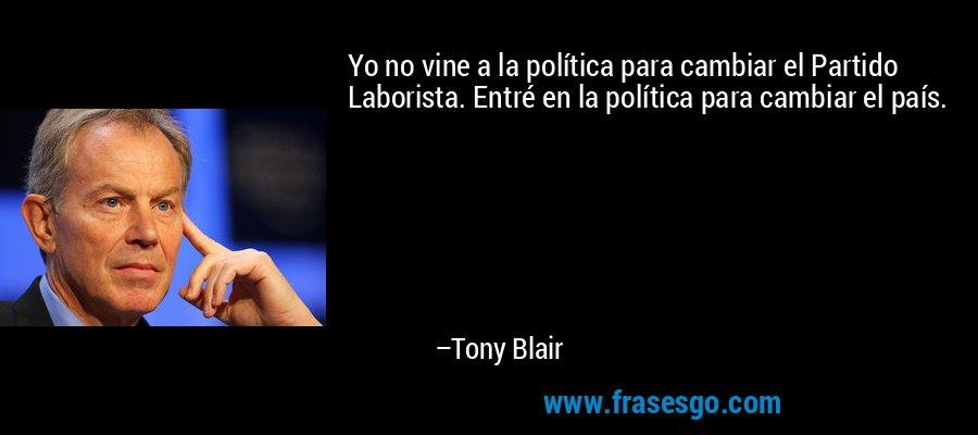 Yo no vine a la política para cambiar el Partido Laborista. Entré en la política para cambiar el país. – Tony Blair