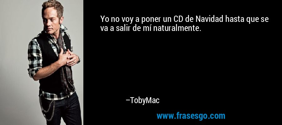 Yo no voy a poner un CD de Navidad hasta que se va a salir de mí naturalmente. – TobyMac
