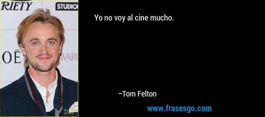 Yo no voy al cine mucho. – Tom Felton
