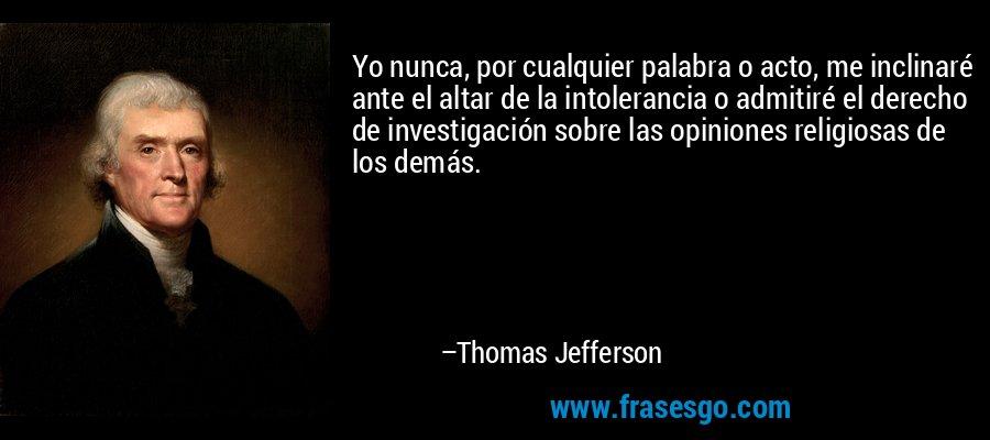 Yo nunca, por cualquier palabra o acto, me inclinaré ante el altar de la intolerancia o admitiré el derecho de investigación sobre las opiniones religiosas de los demás. – Thomas Jefferson