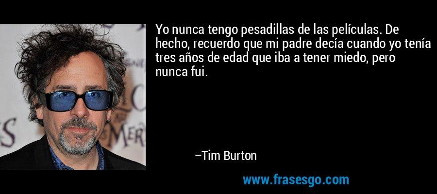 Yo nunca tengo pesadillas de las películas. De hecho, recuerdo que mi padre decía cuando yo tenía tres años de edad que iba a tener miedo, pero nunca fui. – Tim Burton