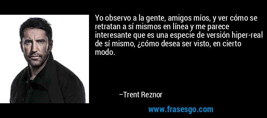 Yo observo a la gente, amigos míos, y ver cómo se retratan a sí mismos en línea y me parece interesante que es una especie de versión hiper-real de sí mismo, ¿cómo desea ser visto, en cierto modo. – Trent Reznor