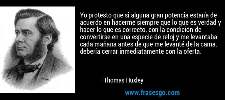 Yo protesto que si alguna gran potencia estaría de acuerdo en hacerme siempre que lo que es verdad y hacer lo que es correcto, con la condición de convertirse en una especie de reloj y me levantaba cada mañana antes de que me levanté de la cama, debería cerrar inmediatamente con la oferta. – Thomas Huxley
