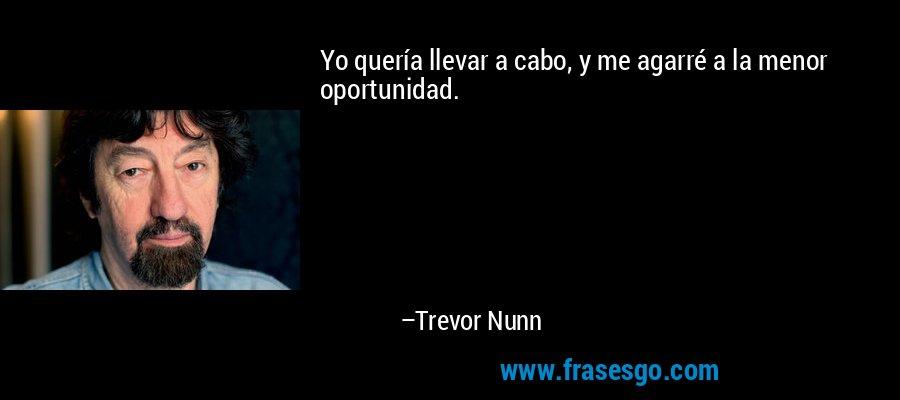 Yo quería llevar a cabo, y me agarré a la menor oportunidad. – Trevor Nunn