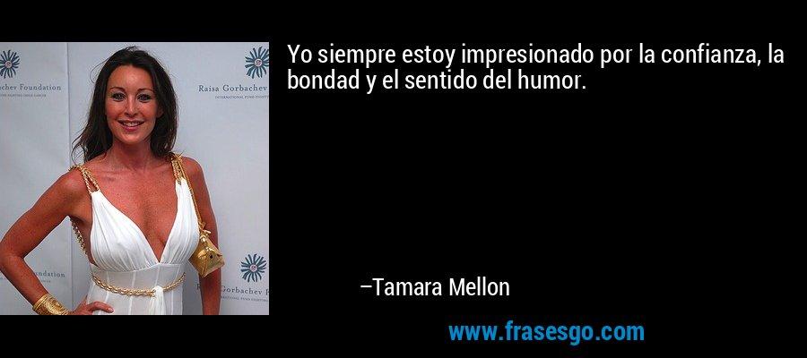 Yo siempre estoy impresionado por la confianza, la bondad y el sentido del humor. – Tamara Mellon