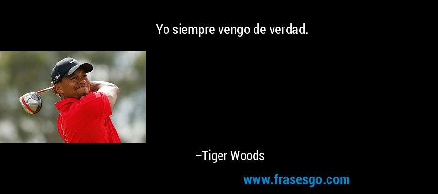 Yo siempre vengo de verdad. – Tiger Woods