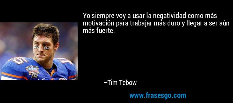 Yo siempre voy a usar la negatividad como más motivación para trabajar más duro y llegar a ser aún más fuerte. – Tim Tebow