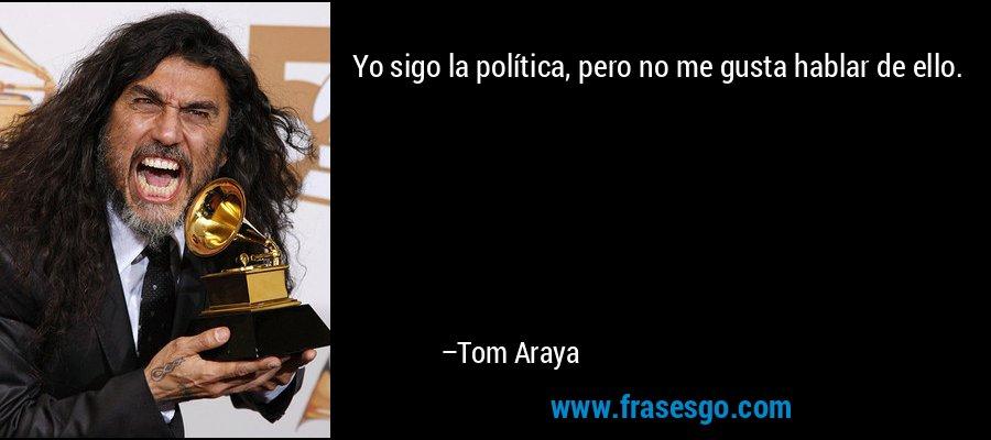 Yo sigo la política, pero no me gusta hablar de ello. – Tom Araya