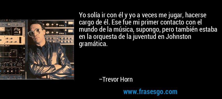 Yo solía ir con él y yo a veces me jugar, hacerse cargo de él. Ese fue mi primer contacto con el mundo de la música, supongo, pero también estaba en la orquesta de la juventud en Johnston gramática. – Trevor Horn