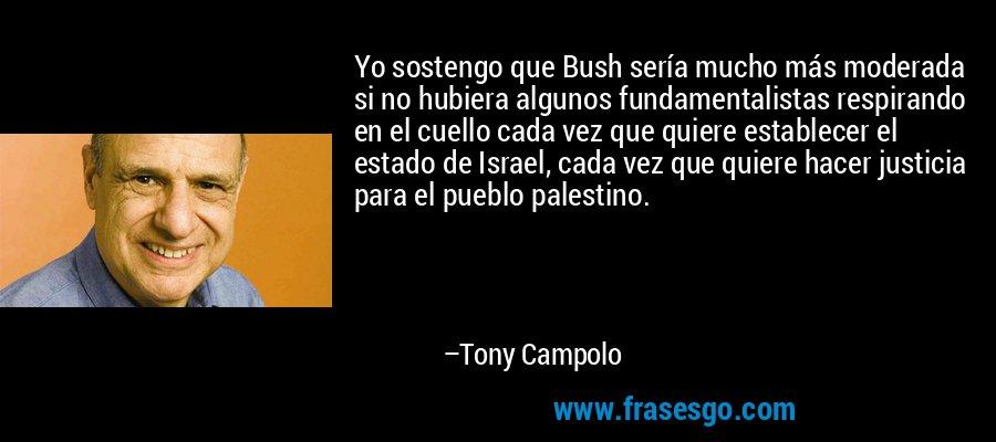 Yo sostengo que Bush sería mucho más moderada si no hubiera algunos fundamentalistas respirando en el cuello cada vez que quiere establecer el estado de Israel, cada vez que quiere hacer justicia para el pueblo palestino. – Tony Campolo