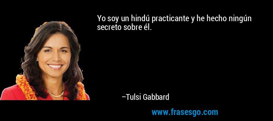 Yo soy un hindú practicante y he hecho ningún secreto sobre él. – Tulsi Gabbard