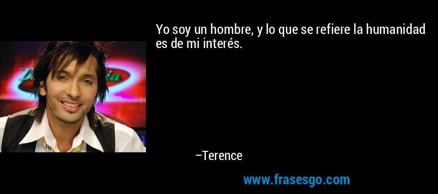 Yo soy un hombre, y lo que se refiere la humanidad es de mi interés. – Terence