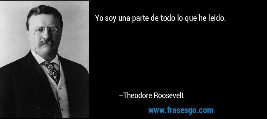Yo soy una parte de todo lo que he leído. – Theodore Roosevelt