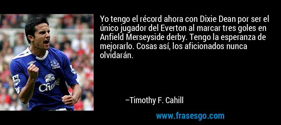 Yo tengo el récord ahora con Dixie Dean por ser el único jugador del Everton al marcar tres goles en Anfield Merseyside derby. Tengo la esperanza de mejorarlo. Cosas así, los aficionados nunca olvidarán. – Timothy F. Cahill