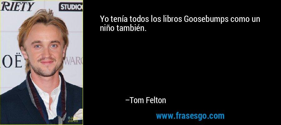 Yo tenía todos los libros Goosebumps como un niño también. – Tom Felton