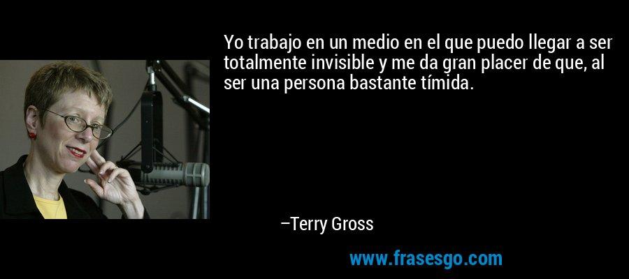 Yo trabajo en un medio en el que puedo llegar a ser totalmente invisible y me da gran placer de que, al ser una persona bastante tímida. – Terry Gross