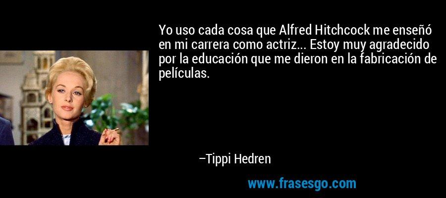 Yo uso cada cosa que Alfred Hitchcock me enseñó en mi carrera como actriz... Estoy muy agradecido por la educación que me dieron en la fabricación de películas. – Tippi Hedren