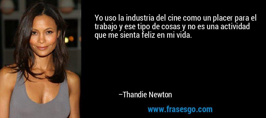 Yo uso la industria del cine como un placer para el trabajo y ese tipo de cosas y no es una actividad que me sienta feliz en mi vida. – Thandie Newton