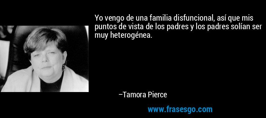 Yo vengo de una familia disfuncional, así que mis puntos de vista de los padres y los padres solían ser muy heterogénea. – Tamora Pierce