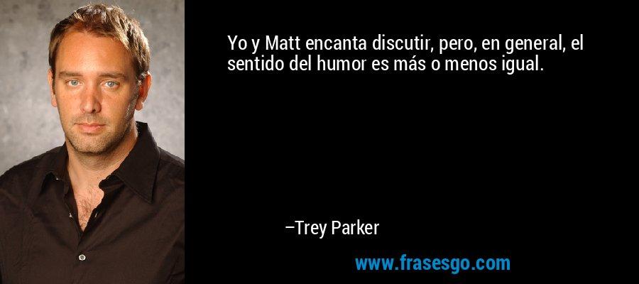 Yo y Matt encanta discutir, pero, en general, el sentido del humor es más o menos igual. – Trey Parker