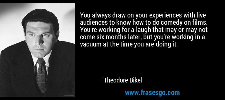 You always draw on your experiences with live audiences to know how to do comedy on films. You're working for a laugh that may or may not come six months later, but you're working in a vacuum at the time you are doing it. – Theodore Bikel