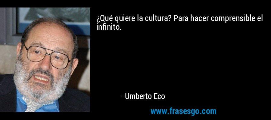 ¿Qué quiere la cultura? Para hacer comprensible el infinito. – Umberto Eco