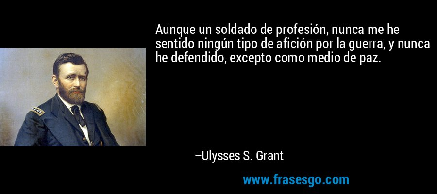 Aunque un soldado de profesión, nunca me he sentido ningún tipo de afición por la guerra, y nunca he defendido, excepto como medio de paz. – Ulysses S. Grant