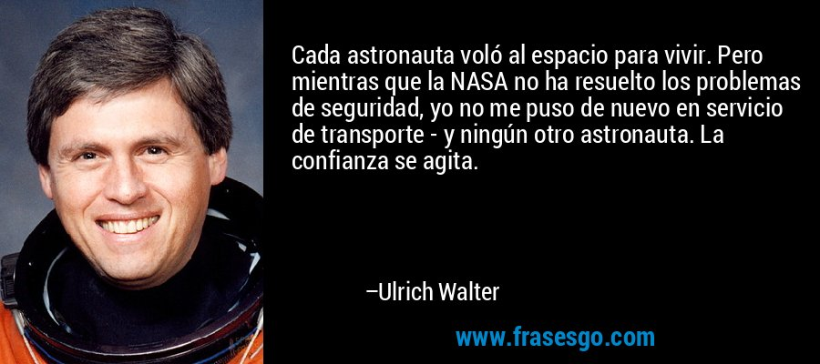 Cada astronauta voló al espacio para vivir. Pero mientras que la NASA no ha resuelto los problemas de seguridad, yo no me puso de nuevo en servicio de transporte - y ningún otro astronauta. La confianza se agita. – Ulrich Walter