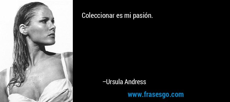 Coleccionar es mi pasión. – Ursula Andress