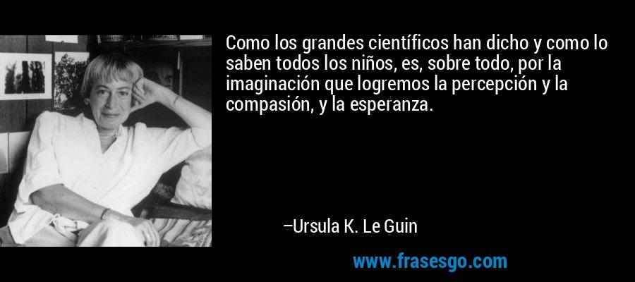 Como los grandes científicos han dicho y como lo saben todos los niños, es, sobre todo, por la imaginación que logremos la percepción y la compasión, y la esperanza. – Ursula K. Le Guin