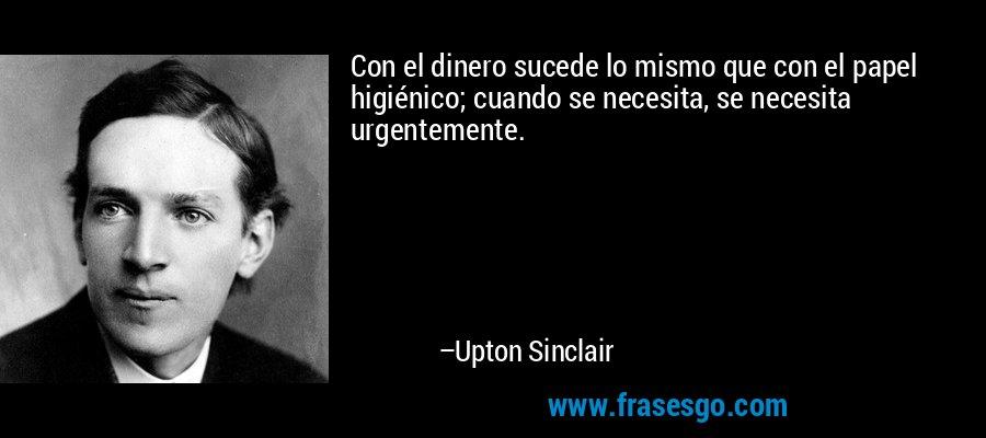 Con el dinero sucede lo mismo que con el papel higiénico; cuando se necesita, se necesita urgentemente. – Upton Sinclair